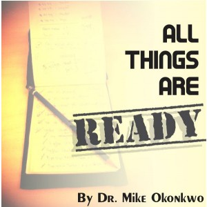 ALL THINGS ARE READY - DR. MIKE OKONKWO