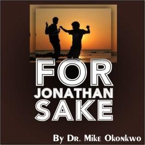 FOR JONATHAN'S SAKE = DR. MIKE OKONKWO