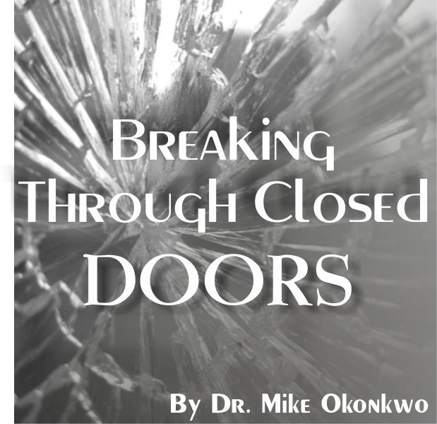 BREAKING THROUGH CLOSED DOORS = DR. MIKE OKONKWO
