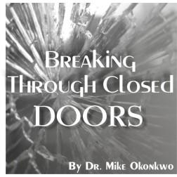 BREAKING THROUGH CLOSED DOORS = DR. MIKE OKONKWO