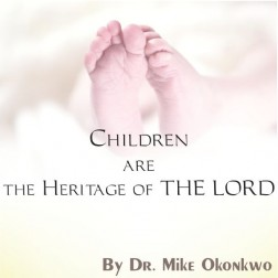 CHILDREN ARE THE HERITAGE OF THE LORD = DR. MIKE OKONKWO