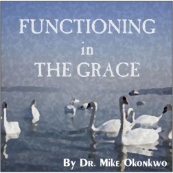 FUNCTIONING IN THE GRACE = DR. MIKE OKONKWO