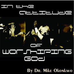 IN THE ATTITUDE OF WORSHIPPING GOD  = DR. MIKE OKONKWO