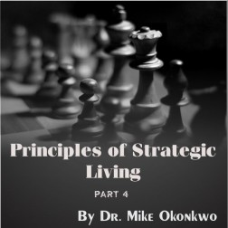 Principles of Strategic Living Part 4 by Dr. Mike Okonkwo