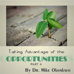 Taking Advantage Of The Opportunities Part 4 by Dr. Mike Okonkwo